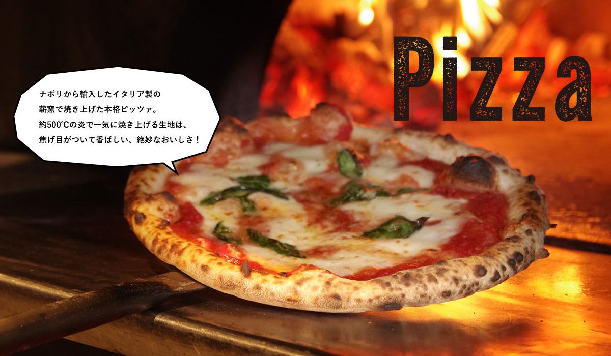 Pizza:ナポリから輸入したイタリア製の薪窯で焼き上げた本格ピッツァ。約500℃の炎で一気に焼き上げる生地は、焦げ目がついて香ばしい、絶妙なおいしさ!